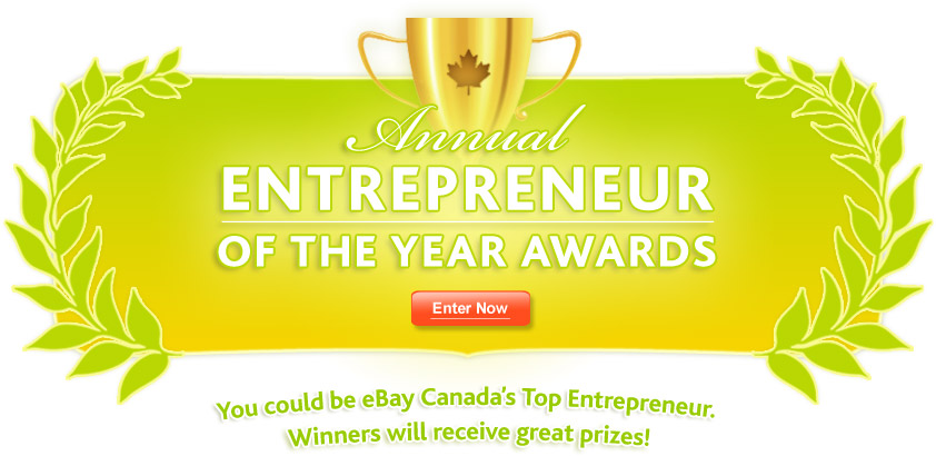 Annual Entrepreneur of the Year Awards. You could be eBay Canada's Top Entrepreneur. Winners will receive great prizes!